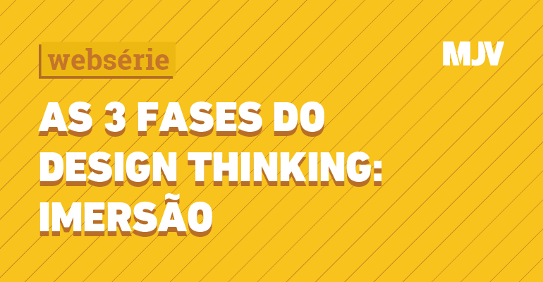 websérie - as 3 fases do design thinking: imersão